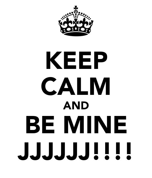 KEEP CALM AND BE MINE JJJJJJ!!!!