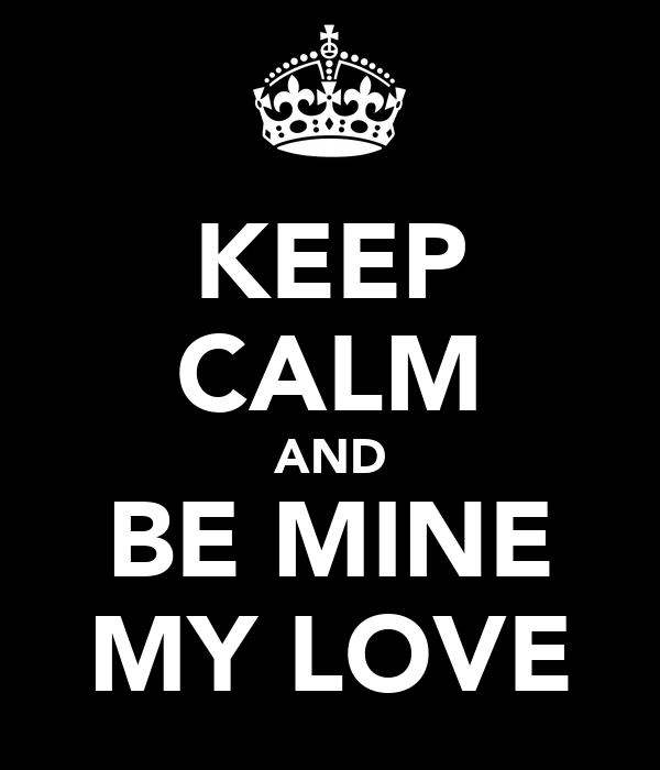 KEEP CALM AND BE MINE MY LOVE