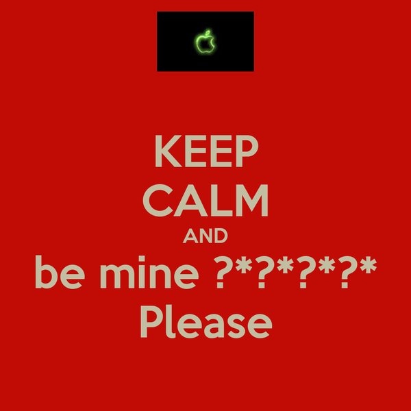 KEEP CALM AND be mine ?*?*?*?* Please