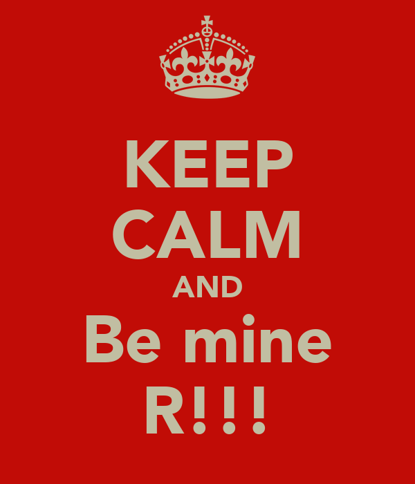 KEEP CALM AND Be mine R!!!