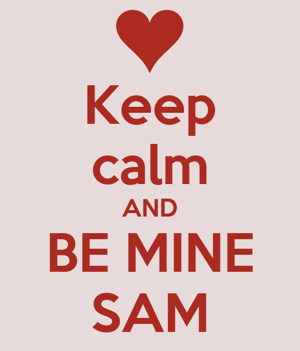 Keep calm AND BE MINE SAM