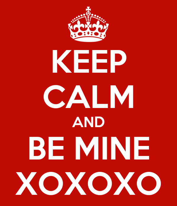 KEEP CALM AND BE MINE XOXOXO