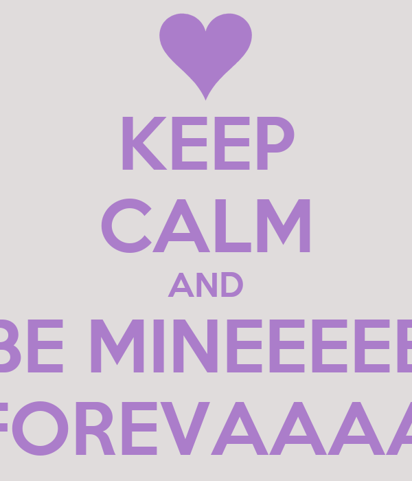 KEEP CALM AND BE MINEEEEE FOREVAAAA