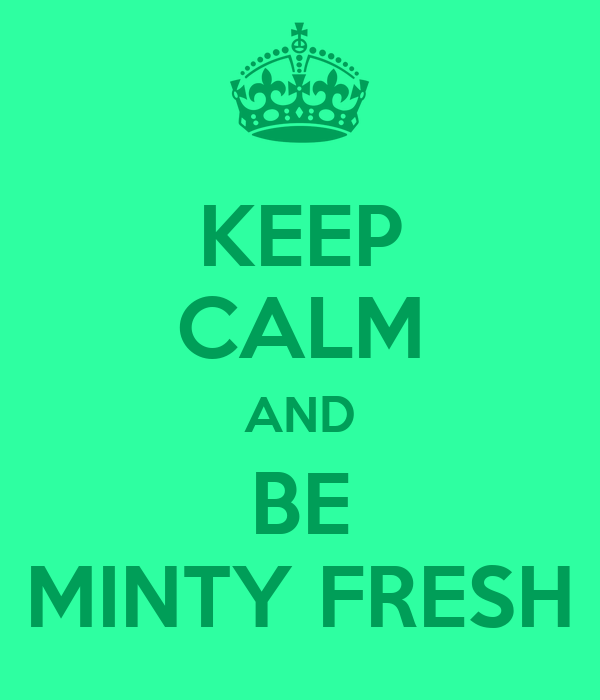 KEEP CALM AND BE MINTY FRESH