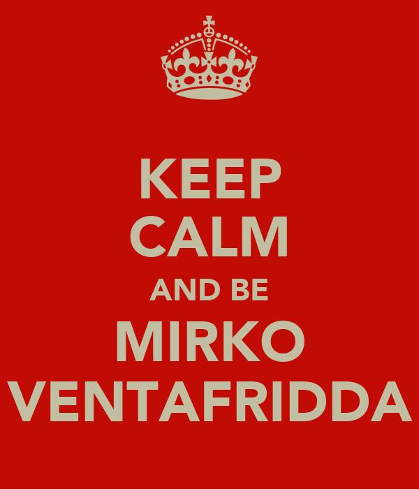 KEEP CALM AND BE MIRKO VENTAFRIDDA