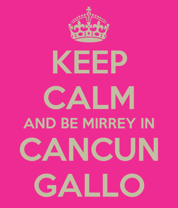 KEEP CALM AND BE MIRREY IN CANCUN GALLO
