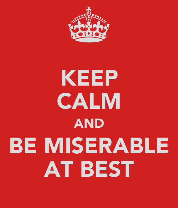 KEEP CALM AND BE MISERABLE AT BEST