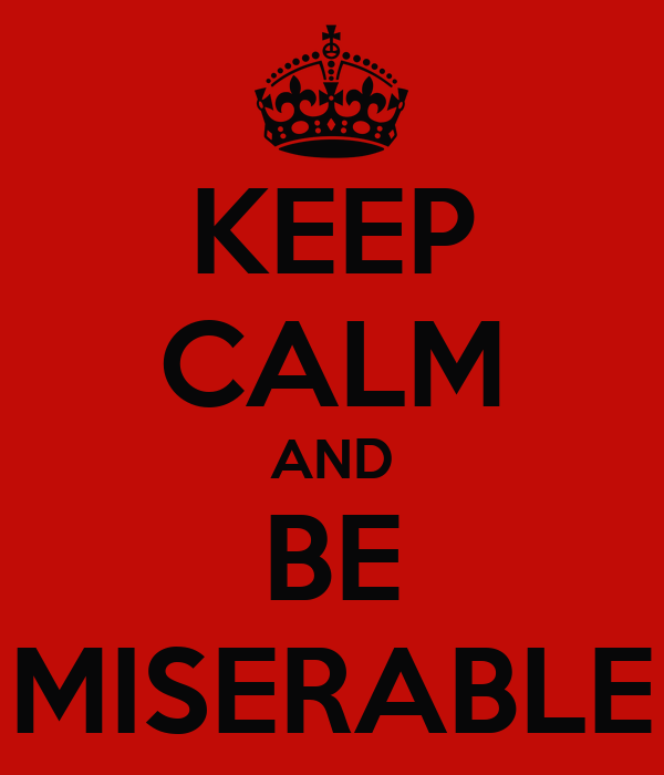 KEEP CALM AND BE MISERABLE