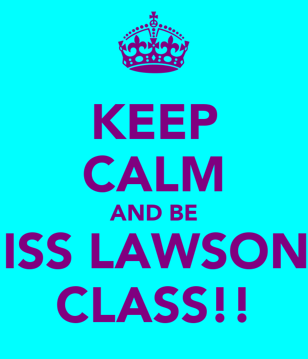 KEEP CALM AND BE MISS LAWSON'S CLASS!!