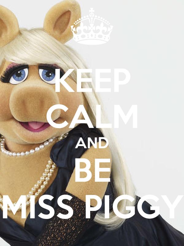 KEEP CALM AND BE MISS PIGGY