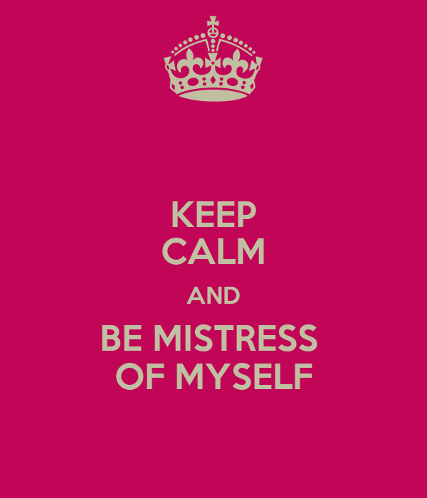 KEEP CALM AND BE MISTRESS  OF MYSELF
