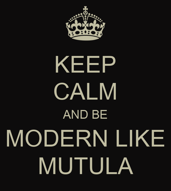 KEEP CALM AND BE MODERN LIKE MUTULA