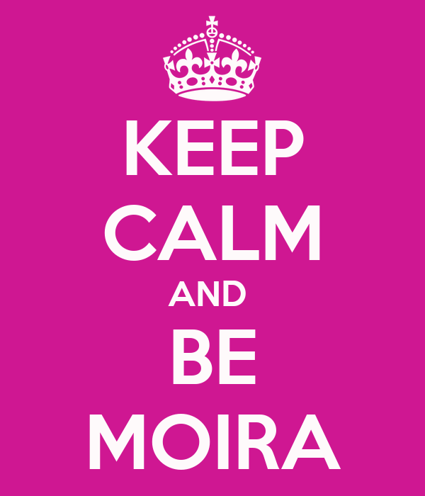 KEEP CALM AND  BE MOIRA