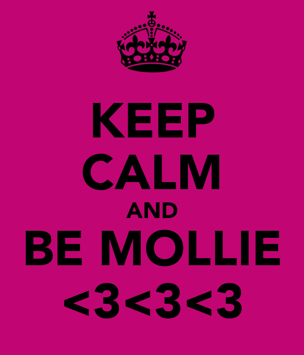 KEEP CALM AND BE MOLLIE <3<3<3