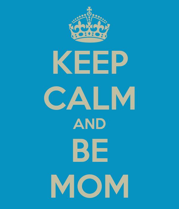 KEEP CALM AND BE MOM