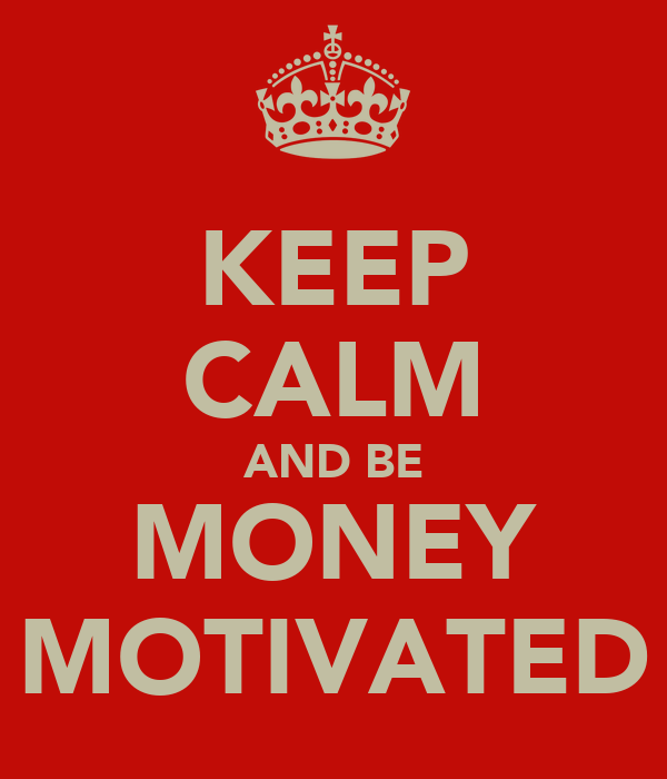 KEEP CALM AND BE MONEY MOTIVATED