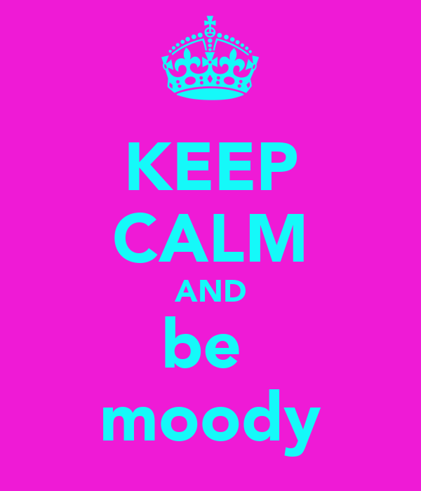 KEEP CALM AND be  moody