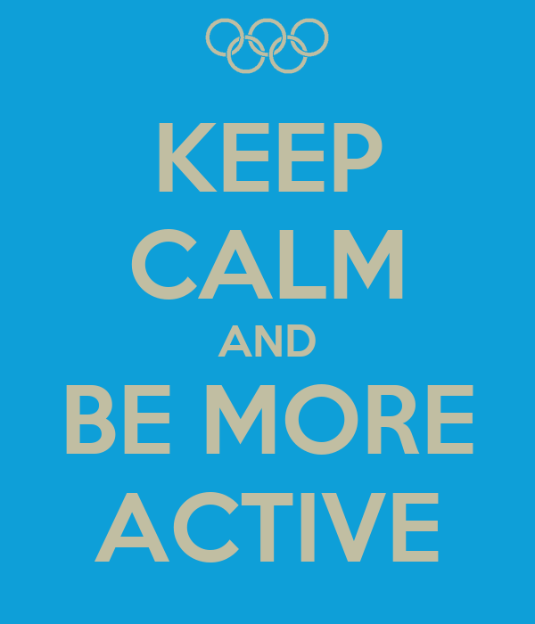KEEP CALM AND BE MORE ACTIVE