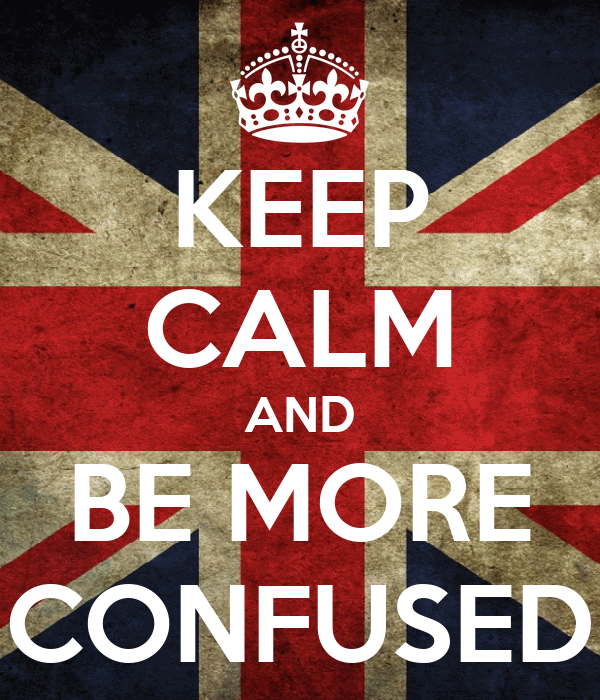 KEEP CALM AND BE MORE CONFUSED