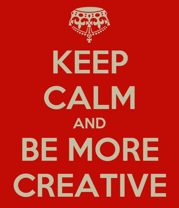KEEP CALM AND BE MORE CREATIVE
