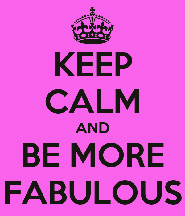 KEEP CALM AND BE MORE FABULOUS