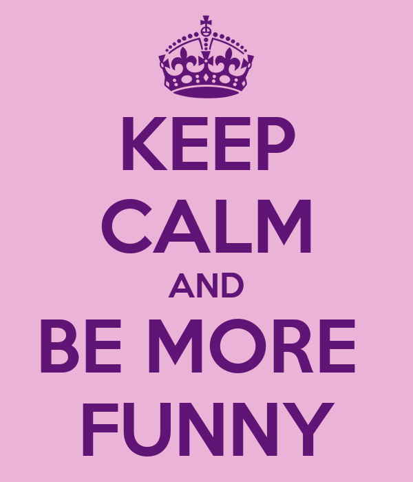 KEEP CALM AND BE MORE  FUNNY
