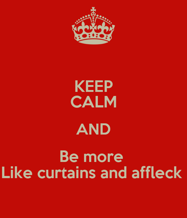 KEEP CALM AND Be more  Like curtains and affleck