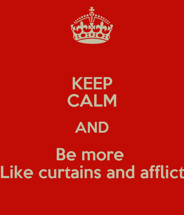KEEP CALM AND Be more  Like curtains and afflict
