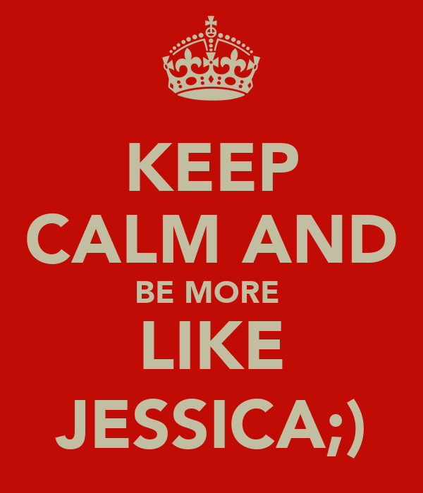 KEEP CALM AND BE MORE  LIKE JESSICA;)