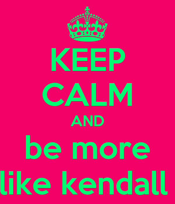 KEEP CALM AND be more like kendall