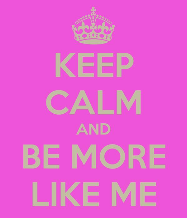 KEEP CALM AND BE MORE LIKE ME