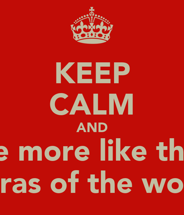 KEEP CALM AND be more like the  darras of the world
