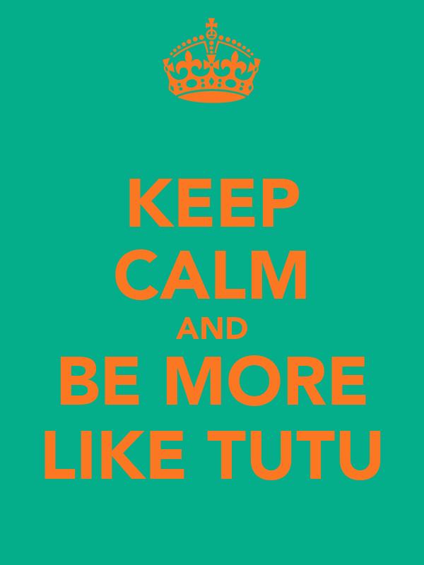 KEEP CALM AND BE MORE LIKE TUTU