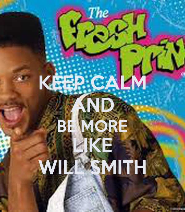 KEEP CALM AND BE MORE LIKE WILL SMITH