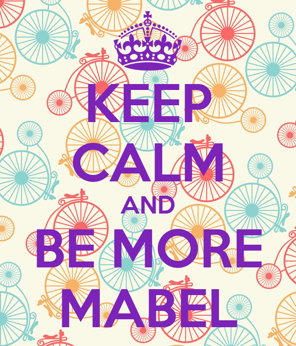 KEEP CALM AND BE MORE MABEL