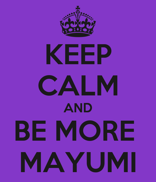 KEEP CALM AND BE MORE  MAYUMI