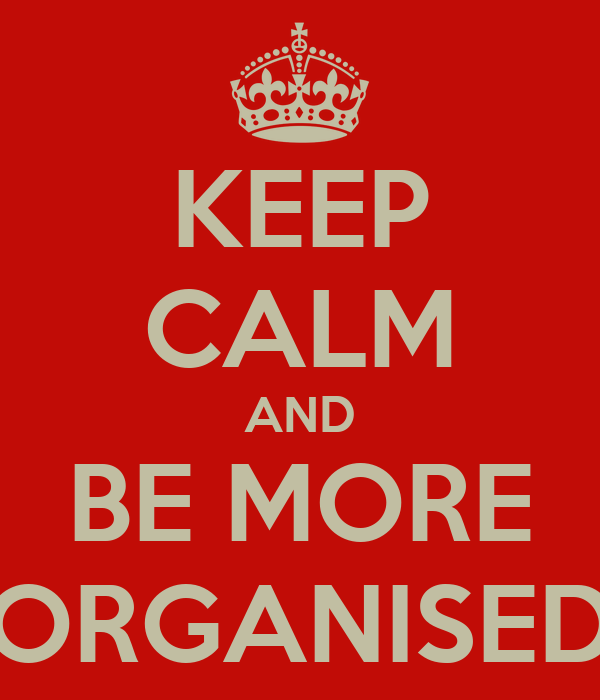 KEEP CALM AND BE MORE ORGANISED