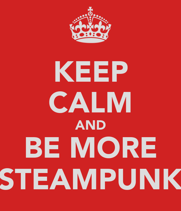 KEEP CALM AND BE MORE STEAMPUNK