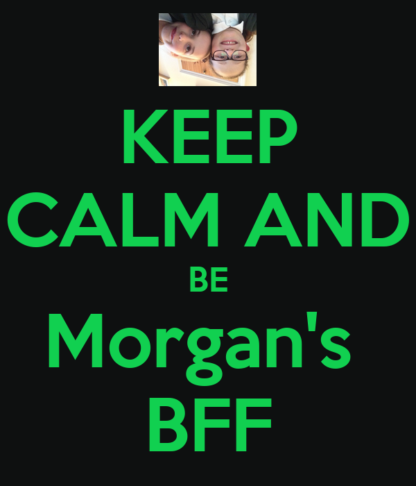 KEEP CALM AND BE Morgan's  BFF