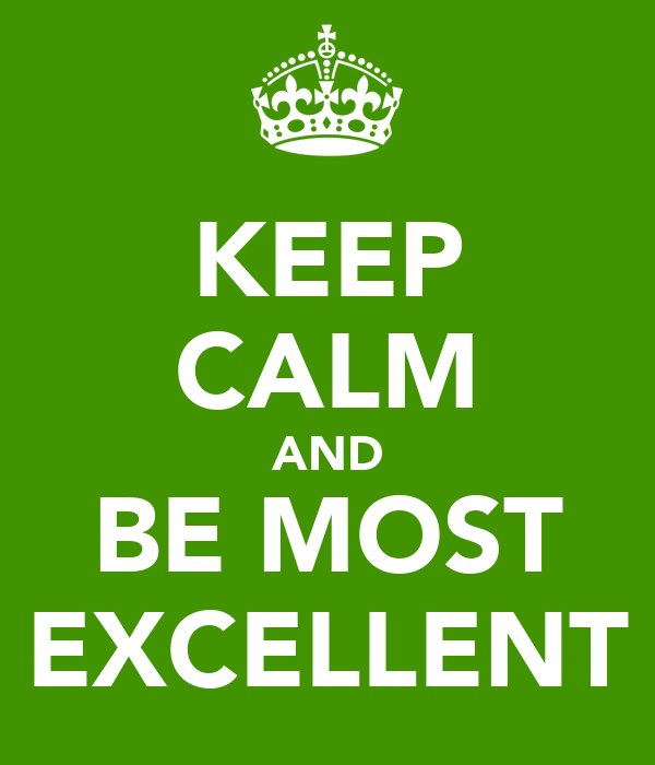 KEEP CALM AND BE MOST EXCELLENT