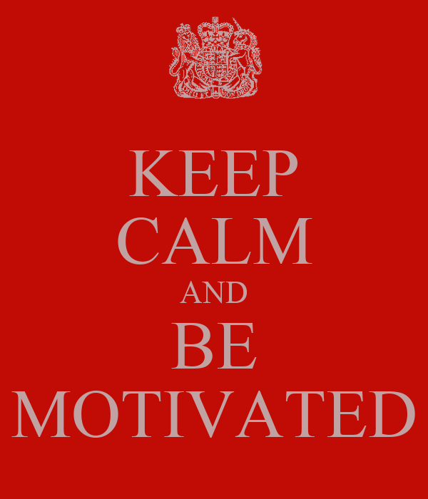 KEEP CALM AND BE MOTIVATED