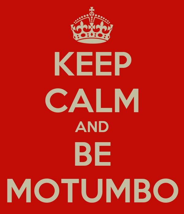 KEEP CALM AND BE MOTUMBO