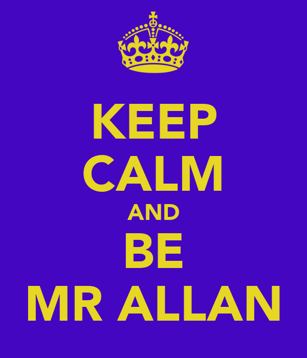 KEEP CALM AND BE MR ALLAN