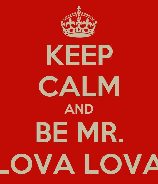KEEP CALM AND BE MR. LOVA LOVA