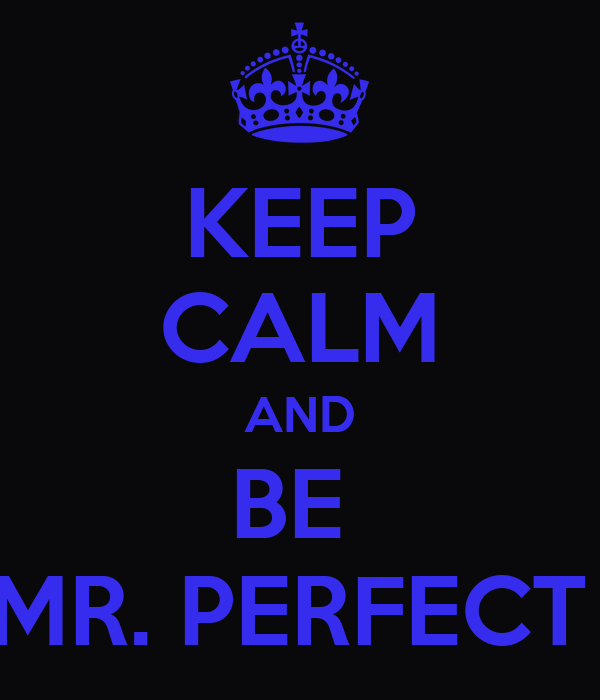 KEEP CALM AND BE  MR. PERFECT