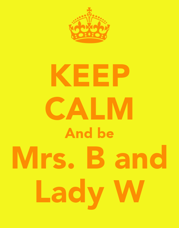 KEEP CALM And be Mrs. B and Lady W