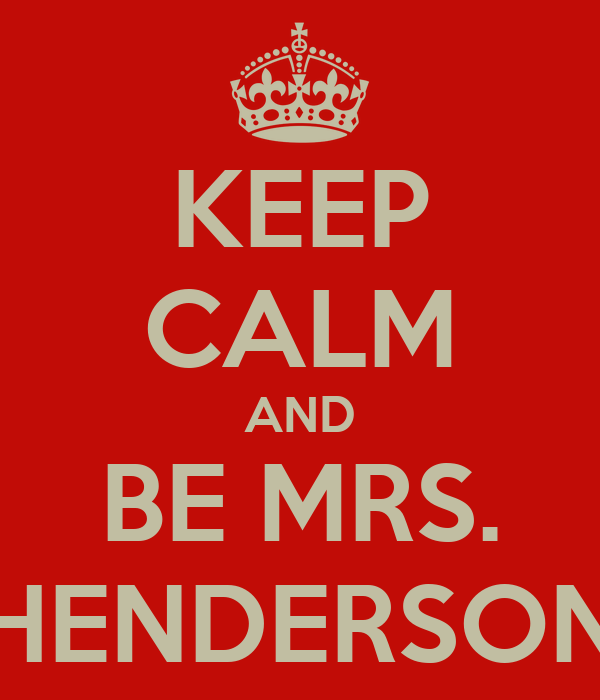 KEEP CALM AND BE MRS. HENDERSON