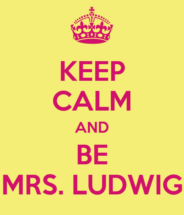 KEEP CALM AND BE MRS. LUDWIG