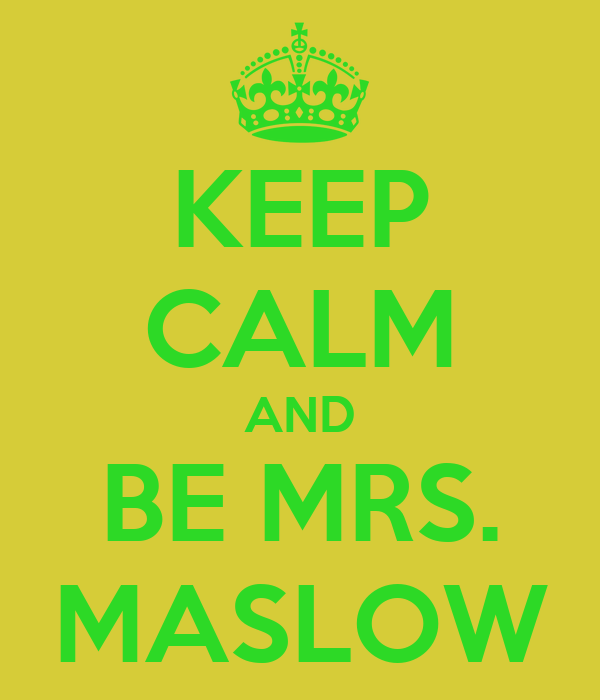 KEEP CALM AND BE MRS. MASLOW
