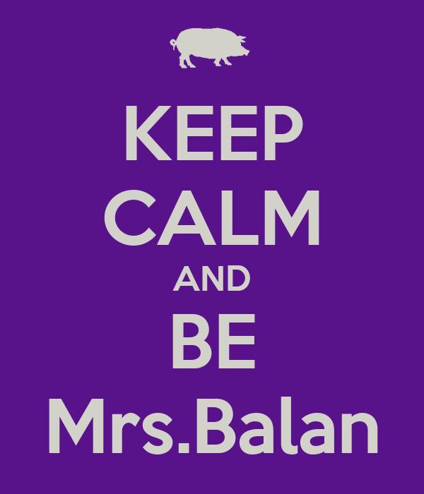 KEEP CALM AND BE Mrs.Balan